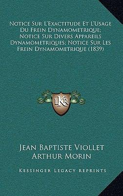 Notice Sur L'Exactitude Et L'Usage Du Frein Dynamometrique; Notice Sur Divers Appareils Dynamometriques; Notice Sur Les Frein Dynamometrique (1839) 9781167825293