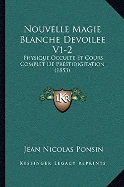 Nouvelle Magie Blanche Devoilee V1-2: Physique Occulte Et Cours Complet de Prestidigitation (1853) 9781166338497