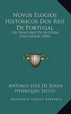 Novos Elogios Historicos DOS Reis de Portugal: Ou Principios de Historia Portugueza (1856) 9781168543530