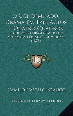 O Condemnado, Drama Em Tres Actos E Quatro Quadros: Seguido Do Drama Em Um Un Acto Como OS Anjos Se Vingam (1871) 9781165630400