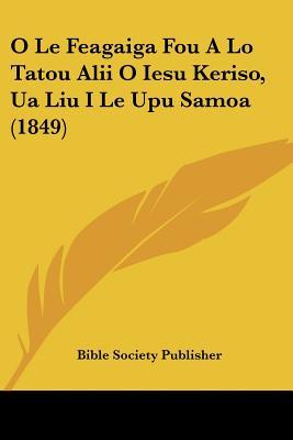 O Le Feagaiga Fou a Lo Tatou Alii O Iesu Keriso, Ua Liu I Le Upu Samoa (1849) 9781160216890