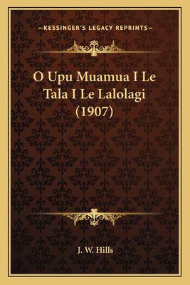 O Upu Muamua I Le Tala I Le Lalolagi (1907) 9781167422461