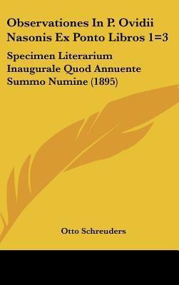 Observationes in P. Ovidii Nasonis Ex Ponto Libros 1=3: Specimen Literarium Inaugurale Quod Annuente Summo Numine (1895) 9781161803198