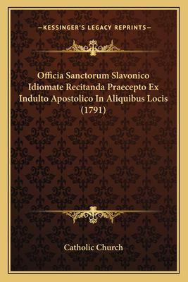 Officia Sanctorum Slavonico Idiomate Recitanda Praecepto Ex Indulto Apostolico in Aliquibus Locis (1791) 9781166307950