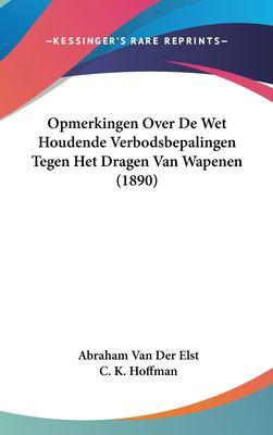 Opmerkingen Over de Wet Houdende Verbodsbepalingen Tegen Het Dragen Van Wapenen (1890) 9781162355825