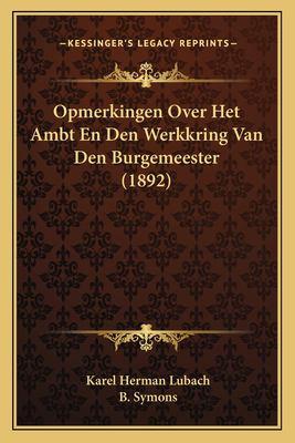 Opmerkingen Over Het Ambt En Den Werkkring Van Den Burgemeester (1892) 9781167401459