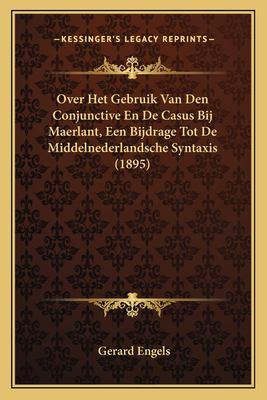 Over Het Gebruik Van Den Conjunctive En de Casus Bij Maerlant, Een Bijdrage Tot de Middelnederlandsche Syntaxis (1895) 9781167535666