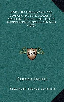 Over Het Gebruik Van Den Conjunctive En de Casus Bij Maerlant, Een Bijdrage Tot de Middelnederlandsche Syntaxis (1895) 9781167805707