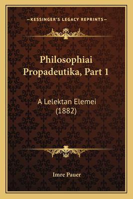 Philosophiai Propadeutika, Part 1 Philosophiai Propadeutika, Part 1: A Lelektan Elemei (1882) a Lelektan Elemei (1882) 9781165759804