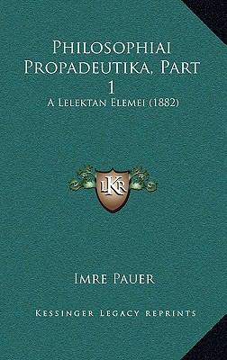 Philosophiai Propadeutika, Part 1 Philosophiai Propadeutika, Part 1: A Lelektan Elemei (1882) a Lelektan Elemei (1882) 9781165820436