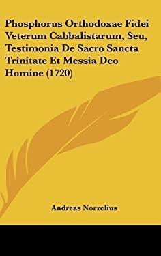 Phosphorus Orthodoxae Fidei Veterum Cabbalistarum, Seu, Testimonia de Sacro Sancta Trinitate Et Messia Deo Homine (1720) 9781162048376