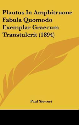 Plautus in Amphitruone Fabula Quomodo Exemplar Graecum Transtulerit (1894) 9781161806564