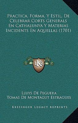 Practica, Forma, y Estil, de Celebrar Corts Generals En Cathalunya y Materias Incidents En Aquellas (1701)