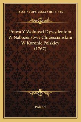 Prawa y Wolnosci Dyssydentom W Nabozenstwie Chrzescianskim W Koronie Polskiey (1767) 9781166160630
