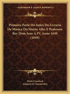 Primeira Parte Do Index Da Livraria de Musica Do Muyto Allo, E Poderoso Rey Dom Joao a IV, Anno 1649 (1649) 9781167025525