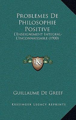 Problemes de Philosophie Positive: L'Enseignement Integral-L'Inconnaissable (1900) 9781167811784