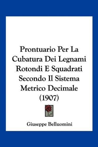 Prontuario Per La Cubatura Dei Legnami Rotondi E Squadrati Secondo Il Sistema Metrico Decimale (1907)