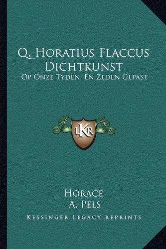 Q. Horatius Flaccus Dichtkunst: Op Onze Tyden, En Zeden Gepast: Den Edelen Groot-Achtbaaren Heere Kornelis Geelvink (1681) 9781166013080