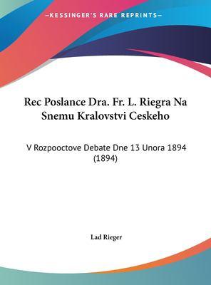 Rec Poslance Dra. Fr. L. Riegra Na Snemu Kralovstvi Ceskeho: V Rozpooctove Debate Dne 13 Unora 1894 (1894) 9781162420028