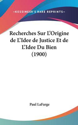 Recherches Sur L'Origine de L'Idee de Justice Et de L'Idee Du Bien (1900) 9781162358482