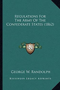 Regulations for the Army of the Confederate States (1862) Regulations for the Army of the Confederate States (1862) 9781163952887