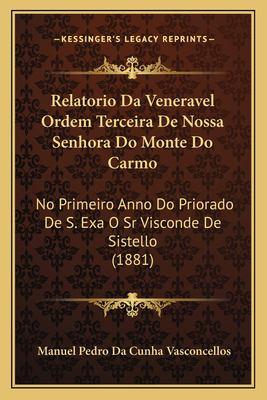 Relatorio Da Veneravel Ordem Terceira de Nossa Senhora Do Monte Do Carmo: No Primeiro Anno Do Priorado de S. Exa O Sr Visconde de Sistello (1881) 9781168035691