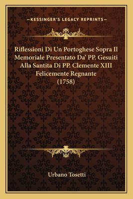 Riflessioni Di Un Portoghese Sopra Il Memoriale Presentato Da' Pp. Gesuiti Alla Santita Di Pp. Clemente XIII Felicemente Regnante (1758) 9781168060617