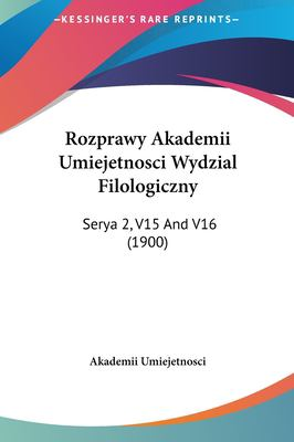 Rozprawy Akademii Umiejetnosci Wydzial Filologiczny: Serya 2, V15 and V16 (1900) 9781161821239