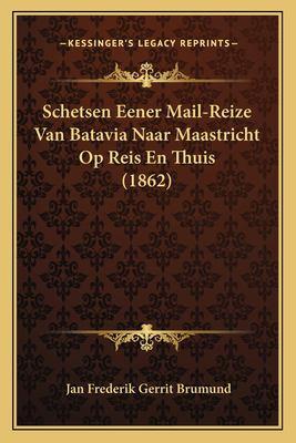 Schetsen Eener Mail-Reize Van Batavia Naar Maastricht Op Reis En Thuis (1862) 9781167623530