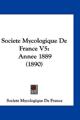 Societe Mycologique de France V5: Annee 1889 (1890) 9781161302318