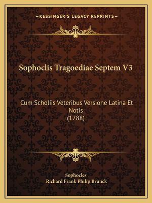 Sophoclis Tragoediae Septem V3 Sophoclis Tragoediae Septem V3: Cum Scholiis Veteribus Versione Latina Et Notis (1788) Cum Scholiis Veteribus Versione 9781165815012