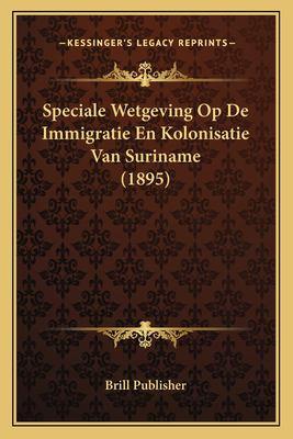 Speciale Wetgeving Op de Immigratie En Kolonisatie Van Suriname (1895) 9781167549151
