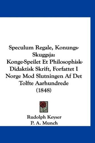 Speculum Regale, Konungs-Skuggsja: Konge-Speilet Et Philosophisk-Didaktisk Skrift, Forfattet I Norge Mod Slutningen AF Det Tolfte Aarhundrede (1848) 9781160547710