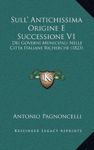 Sull' Antichissima Origine E Successione V1: Dei Governi Municipali Nelle Citta Italiane Richerche (1823) 9781165670697