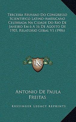 Terceira Reuniao Do Congresso Scientifico Latino-Americano Celebrada Na Cidade Do Rio de Janeiro Em 6 a 16 de Agosto de 1905, Relatorio Geral V1 (1906 9781168546357