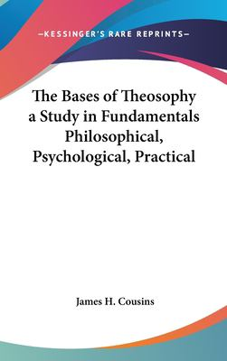 The Bases of Theosophy a Study in Fundamentals Philosophical, Psychological, Practical 9781161490411
