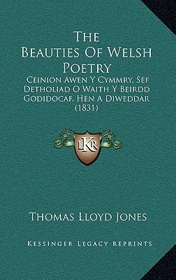 The Beauties of Welsh Poetry the Beauties of Welsh Poetry: Ceinion Awen y Cymmry, Sef Detholiad O Waith y Beirdd Godidoceinion Awen y Cymmry, Sef Deth 9781165836666