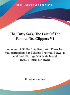 The Cutty Sark, the Last of the Famous Tea Clippers V1: An Account of the Ship Itself, with Plans and Full Instructions for Building the Hull, Bulwark 9781169943353
