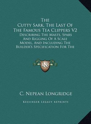 The Cutty Sark, the Last of the Famous Tea Clippers V2: Describing the Masts, Spars and Rigging of a Scale Model, and Including the Builder's Specific 9781169960824