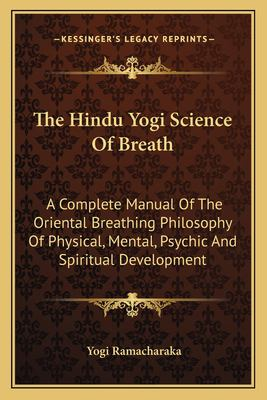 The Hindu Yogi Science of Breath: A Complete Manual of the Oriental Breathing Philosophy of Physical, Mental, Psychic and Spiritual Development 9781162797007