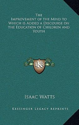 The Improvement of the Mind to Which Is Added a Discourse on the Education of Children and Youth 9781163199671