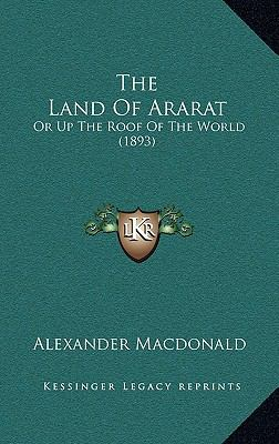 The Land of Ararat the Land of Ararat: Or Up the Roof of the World (1893) or Up the Roof of the World (1893)