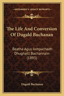 The Life and Conversion of Dugald Buchanan: Beatha Agus Iompachadh Dhughaill Bochannain (1893) 9781166305185