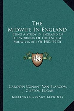 The Midwife in England: Being a Study in England of the Working of the English Midwives Act of 1902 (1913) 9781166954789