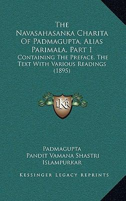 The Navasahasanka Charita of Padmagupta, Alias Parimala, Part 1: Containing the Preface, the Text with Various Readings (1895) 9781166258016