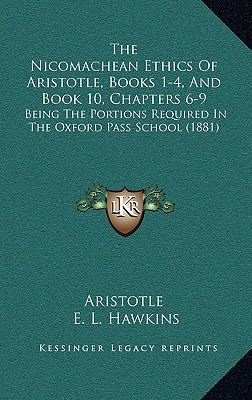 The Nicomachean Ethics of Aristotle, Books 1-4, and Book 10, Chapters 6-9: Being the Portions Required in the Oxford Pass School (1881) 9781165595693
