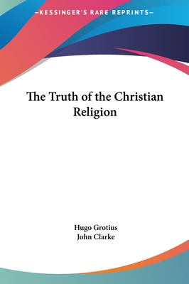 The Truth of the Christian Religion the Truth of the Christian Religion 9781161413717