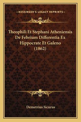 Theophili Et Stephani Atheniensis de Febrium Differentia Ex Hippocrate Et Galeno (1862) 9781167373831