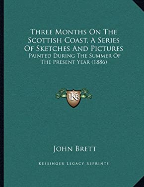 Three Months on the Scottish Coast, a Series of Sketches and Pictures: Painted During the Summer of the Present Year (1886) 9781167153389