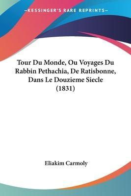 Tour Du Monde, Ou Voyages Du Rabbin Pethachia, de Ratisbonne, Dans Le Douzieme Siecle (1831) 9781161009675